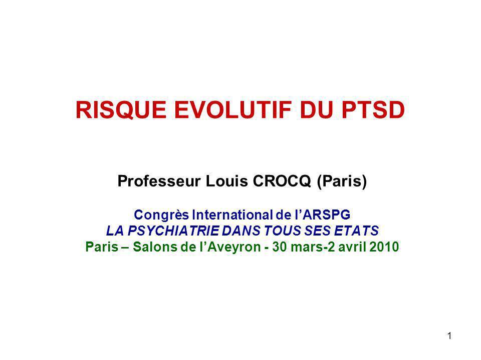 1 RISQUE EVOLUTIF DU PTSD Professeur Louis CROCQ (Paris) Congrès International de lARSPG LA PSYCHIATRIE DANS TOUS SES ETATS Paris – Salons de lAveyron