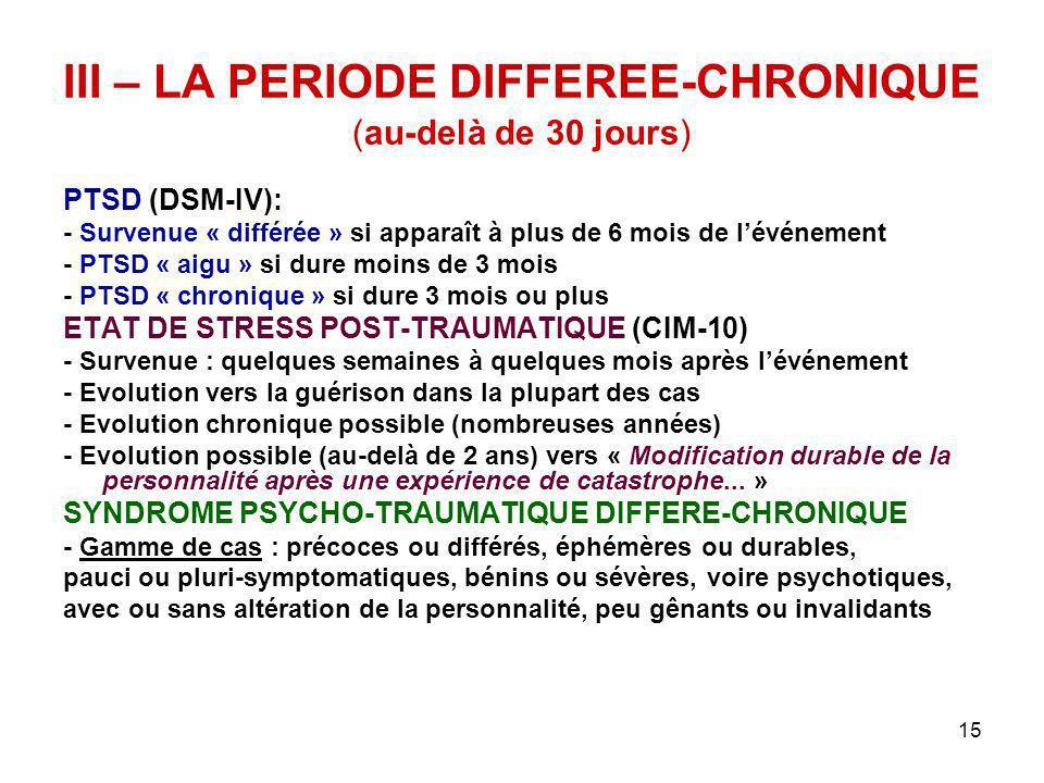 15 III – LA PERIODE DIFFEREE-CHRONIQUE (au-delà de 30 jours) PTSD (DSM-IV): - Survenue « différée » si apparaît à plus de 6 mois de lévénement - PTSD