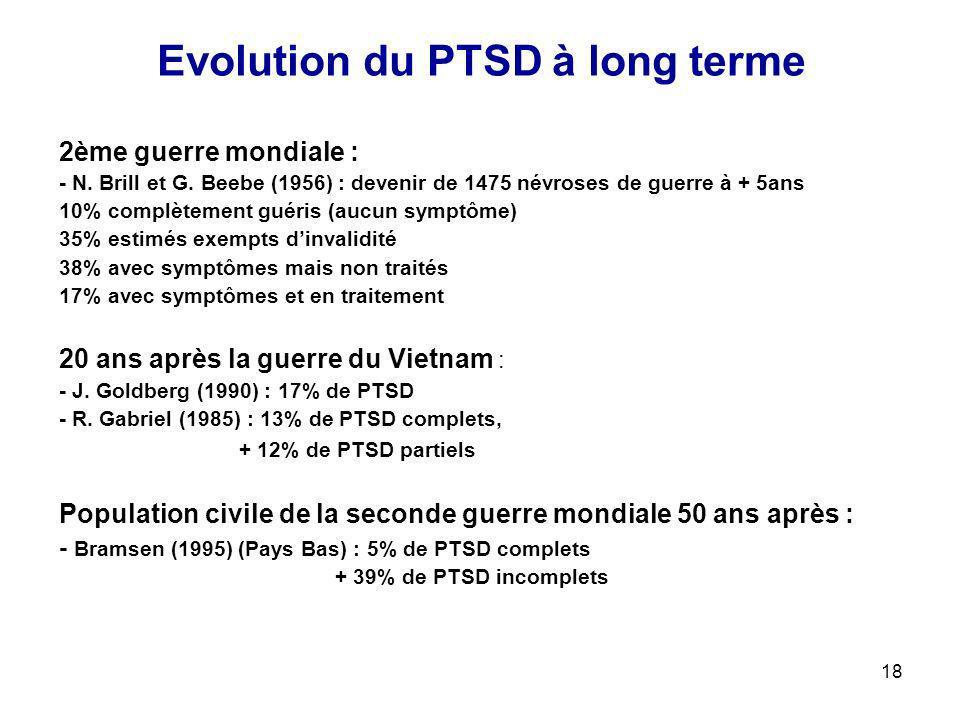 18 Evolution du PTSD à long terme 2ème guerre mondiale : - N. Brill et G. Beebe (1956) : devenir de 1475 névroses de guerre à + 5ans 10% complètement