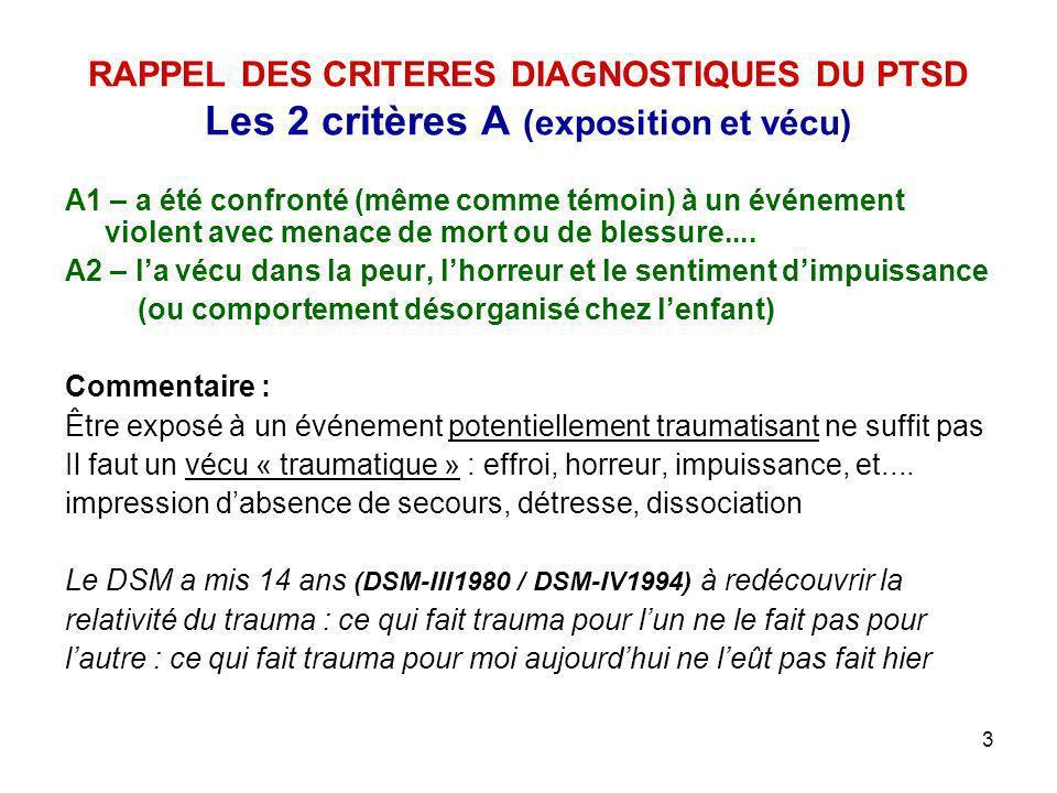 3 RAPPEL DES CRITERES DIAGNOSTIQUES DU PTSD Les 2 critères A (exposition et vécu) A1 – a été confronté (même comme témoin) à un événement violent avec