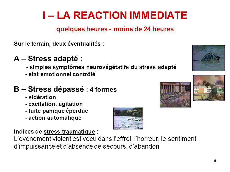 8 I – LA REACTION IMMEDIATE quelques heures - moins de 24 heures Sur le terrain, deux éventualités : A – Stress adapté : - simples symptômes neurovégé