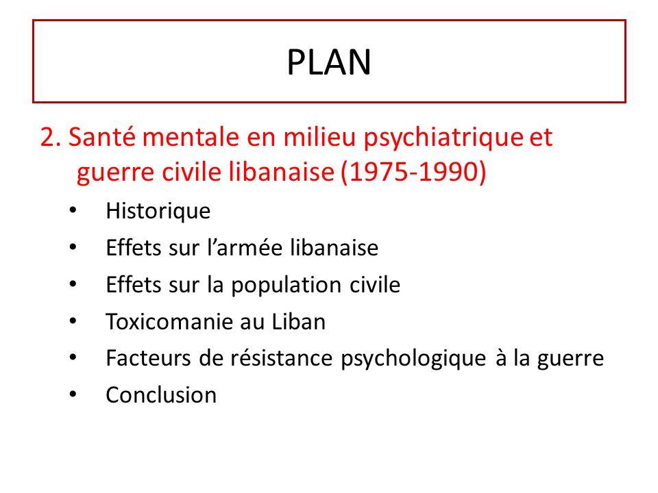PLAN 2. Santé mentale en milieu psychiatrique et guerre civile libanaise (1975-1990) Historique Effets sur larmée libanaise Effets sur la population c