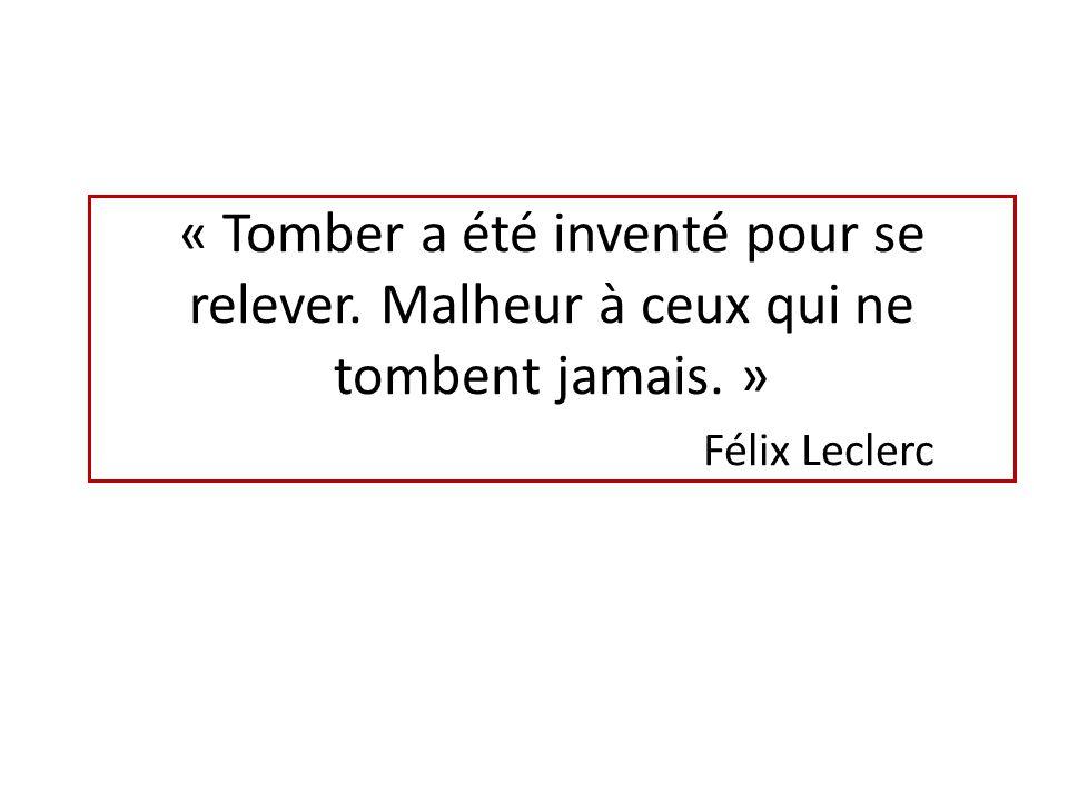 « Tomber a été inventé pour se relever. Malheur à ceux qui ne tombent jamais. » Félix Leclerc