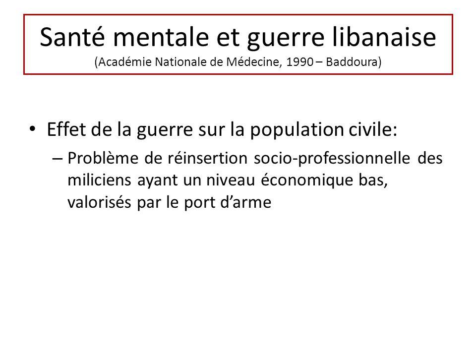 Santé mentale et guerre libanaise (Académie Nationale de Médecine, 1990 – Baddoura) Effet de la guerre sur la population civile: – Problème de réinsertion socio-professionnelle des miliciens ayant un niveau économique bas, valorisés par le port darme