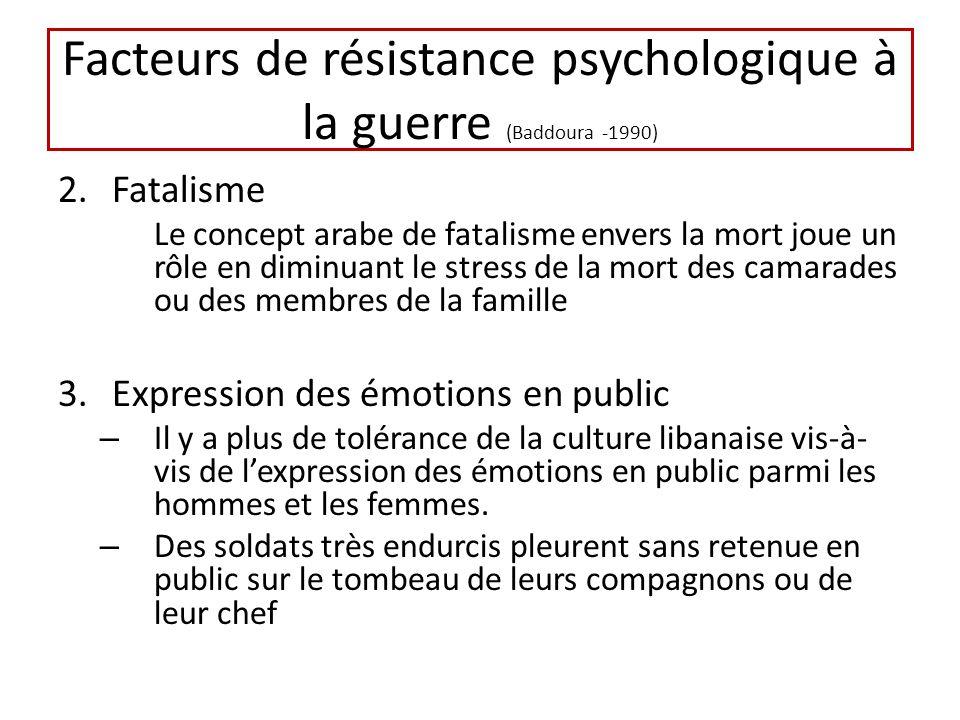 Facteurs de résistance psychologique à la guerre (Baddoura -1990) 2.Fatalisme Le concept arabe de fatalisme envers la mort joue un rôle en diminuant l