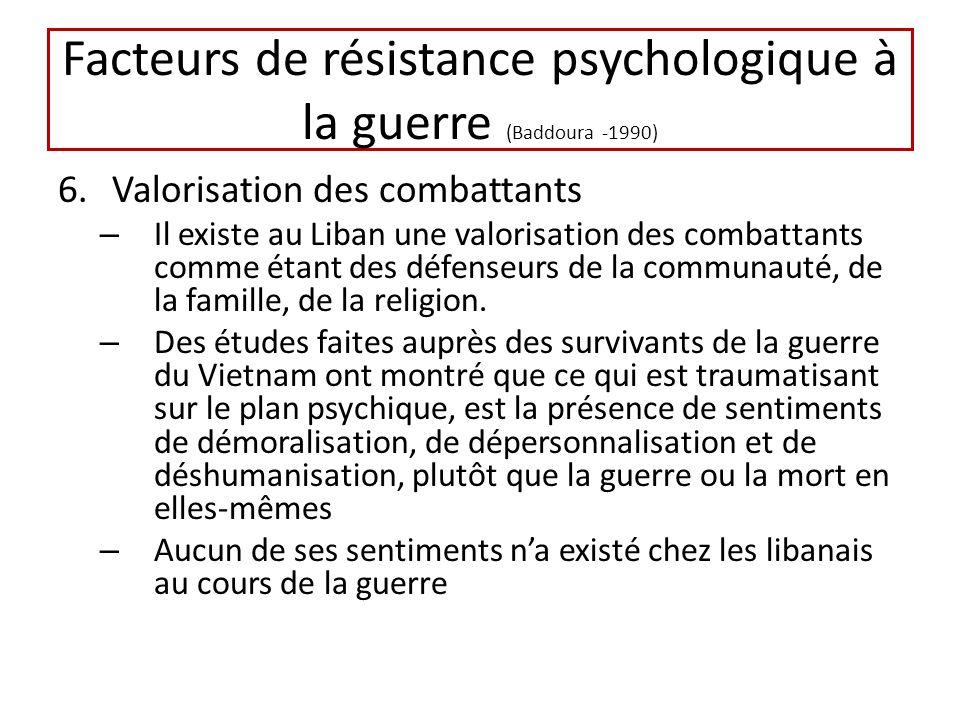 Facteurs de résistance psychologique à la guerre (Baddoura -1990) 6.Valorisation des combattants – Il existe au Liban une valorisation des combattants comme étant des défenseurs de la communauté, de la famille, de la religion.
