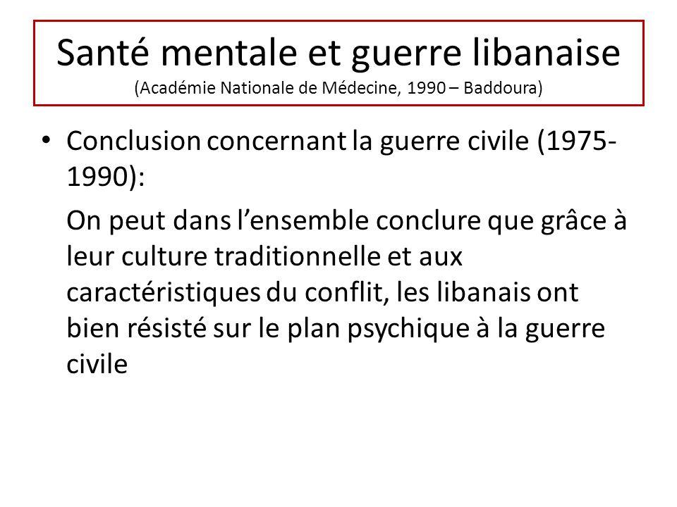 Santé mentale et guerre libanaise (Académie Nationale de Médecine, 1990 – Baddoura) Conclusion concernant la guerre civile (1975- 1990): On peut dans lensemble conclure que grâce à leur culture traditionnelle et aux caractéristiques du conflit, les libanais ont bien résisté sur le plan psychique à la guerre civile