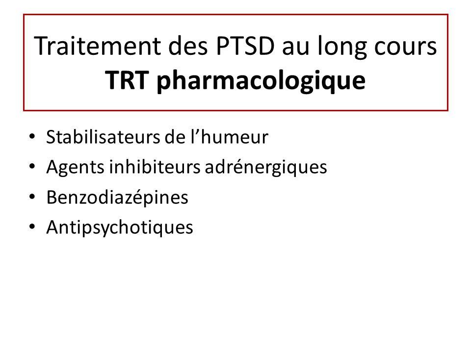 Traitement des PTSD au long cours TRT pharmacologique Stabilisateurs de lhumeur Agents inhibiteurs adrénergiques Benzodiazépines Antipsychotiques