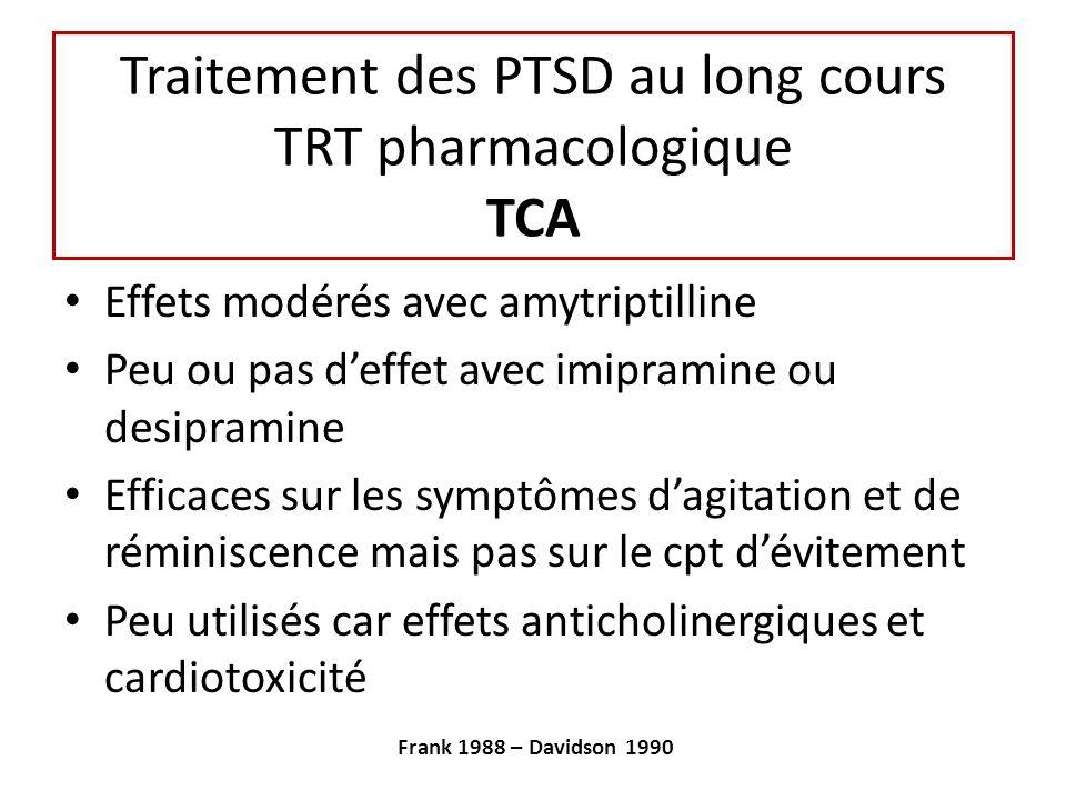 Traitement des PTSD au long cours TRT pharmacologique TCA Effets modérés avec amytriptilline Peu ou pas deffet avec imipramine ou desipramine Efficaces sur les symptômes dagitation et de réminiscence mais pas sur le cpt dévitement Peu utilisés car effets anticholinergiques et cardiotoxicité Frank 1988 – Davidson 1990