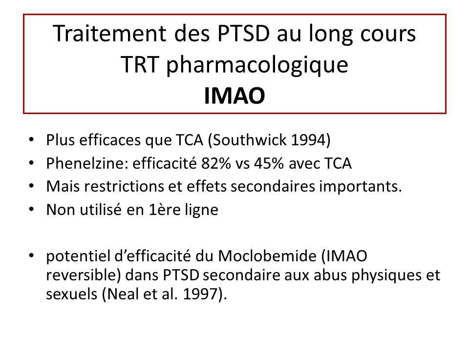 Traitement des PTSD au long cours TRT pharmacologique IMAO Plus efficaces que TCA (Southwick 1994) Phenelzine: efficacité 82% vs 45% avec TCA Mais restrictions et effets secondaires importants.