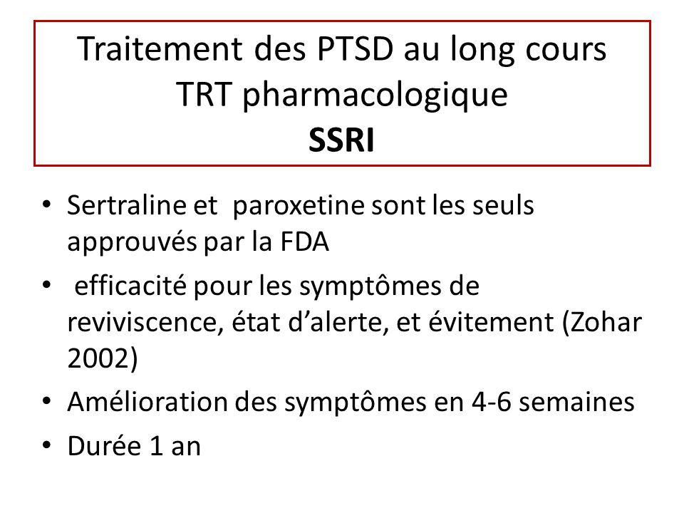 Traitement des PTSD au long cours TRT pharmacologique SSRI Sertraline et paroxetine sont les seuls approuvés par la FDA efficacité pour les symptômes de reviviscence, état dalerte, et évitement (Zohar 2002) Amélioration des symptômes en 4-6 semaines Durée 1 an