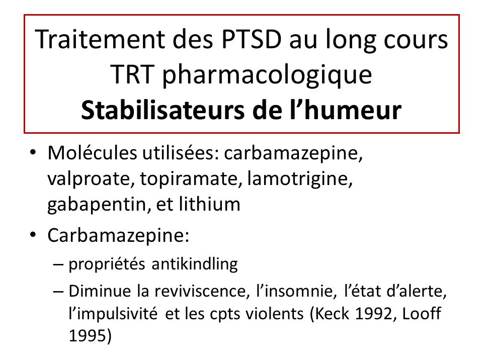 Traitement des PTSD au long cours TRT pharmacologique Stabilisateurs de lhumeur Molécules utilisées: carbamazepine, valproate, topiramate, lamotrigine, gabapentin, et lithium Carbamazepine: – propriétés antikindling – Diminue la reviviscence, linsomnie, létat dalerte, limpulsivité et les cpts violents (Keck 1992, Looff 1995)