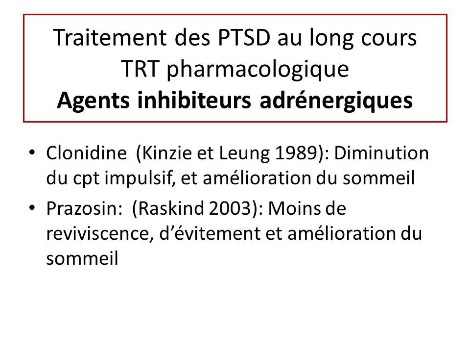 Traitement des PTSD au long cours TRT pharmacologique Agents inhibiteurs adrénergiques Clonidine (Kinzie et Leung 1989): Diminution du cpt impulsif, et amélioration du sommeil Prazosin: (Raskind 2003): Moins de reviviscence, dévitement et amélioration du sommeil
