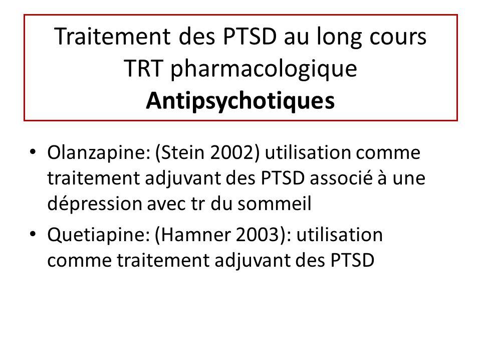 Traitement des PTSD au long cours TRT pharmacologique Antipsychotiques Olanzapine: (Stein 2002) utilisation comme traitement adjuvant des PTSD associé à une dépression avec tr du sommeil Quetiapine: (Hamner 2003): utilisation comme traitement adjuvant des PTSD