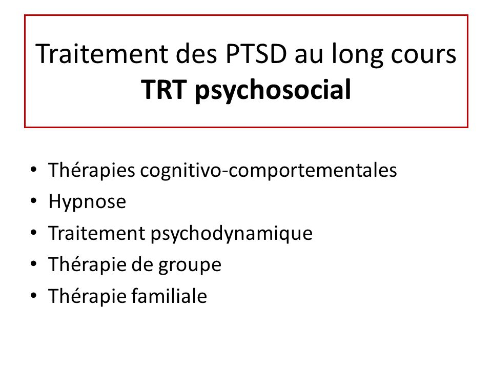 Traitement des PTSD au long cours TRT psychosocial Thérapies cognitivo-comportementales Hypnose Traitement psychodynamique Thérapie de groupe Thérapie familiale