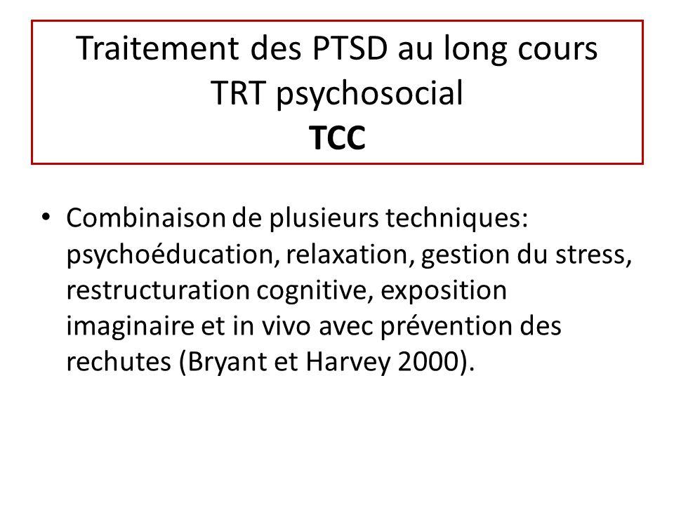 Traitement des PTSD au long cours TRT psychosocial TCC Combinaison de plusieurs techniques: psychoéducation, relaxation, gestion du stress, restructuration cognitive, exposition imaginaire et in vivo avec prévention des rechutes (Bryant et Harvey 2000).