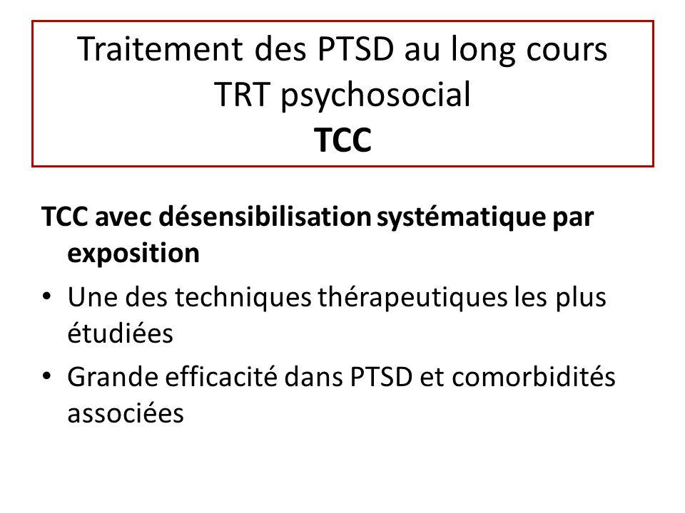 Traitement des PTSD au long cours TRT psychosocial TCC TCC avec désensibilisation systématique par exposition Une des techniques thérapeutiques les plus étudiées Grande efficacité dans PTSD et comorbidités associées