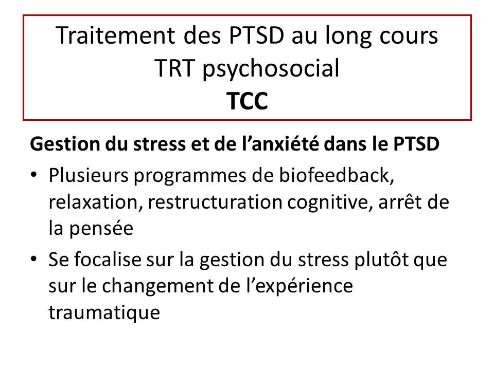 Traitement des PTSD au long cours TRT psychosocial TCC Gestion du stress et de lanxiété dans le PTSD Plusieurs programmes de biofeedback, relaxation, restructuration cognitive, arrêt de la pensée Se focalise sur la gestion du stress plutôt que sur le changement de lexpérience traumatique