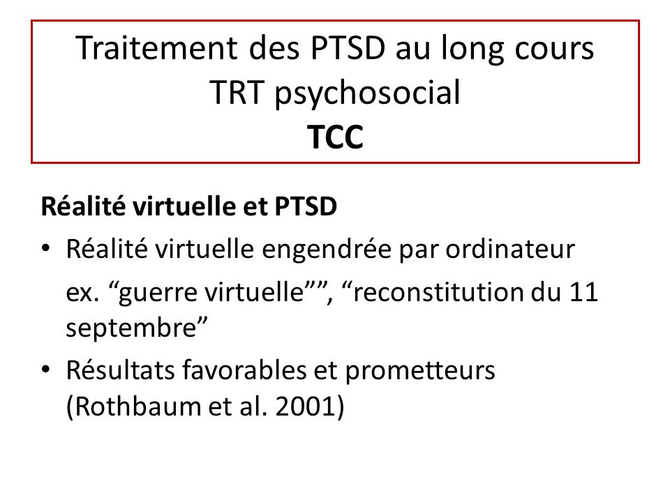 Traitement des PTSD au long cours TRT psychosocial TCC Réalité virtuelle et PTSD Réalité virtuelle engendrée par ordinateur ex. guerre virtuelle, reco