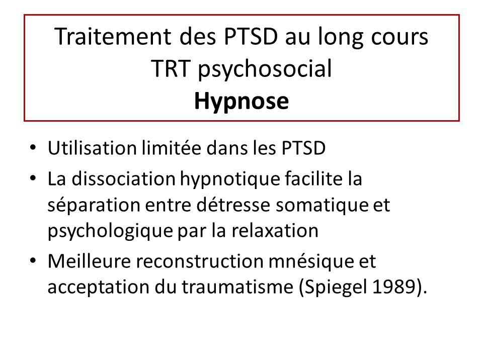 Traitement des PTSD au long cours TRT psychosocial Hypnose Utilisation limitée dans les PTSD La dissociation hypnotique facilite la séparation entre détresse somatique et psychologique par la relaxation Meilleure reconstruction mnésique et acceptation du traumatisme (Spiegel 1989).
