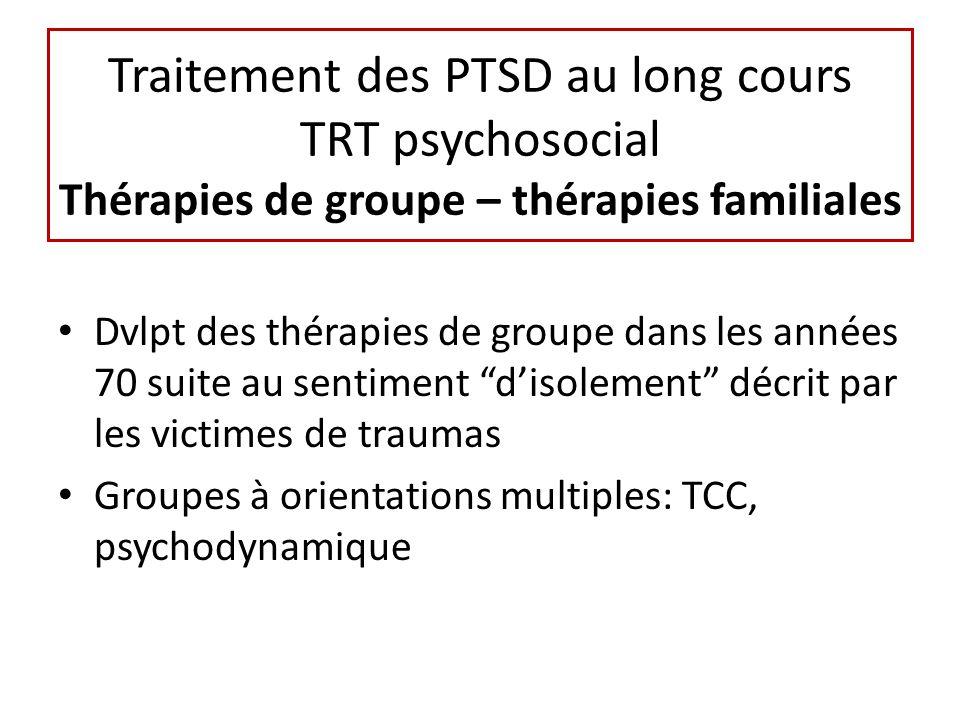 Traitement des PTSD au long cours TRT psychosocial Thérapies de groupe – thérapies familiales Dvlpt des thérapies de groupe dans les années 70 suite au sentiment disolement décrit par les victimes de traumas Groupes à orientations multiples: TCC, psychodynamique