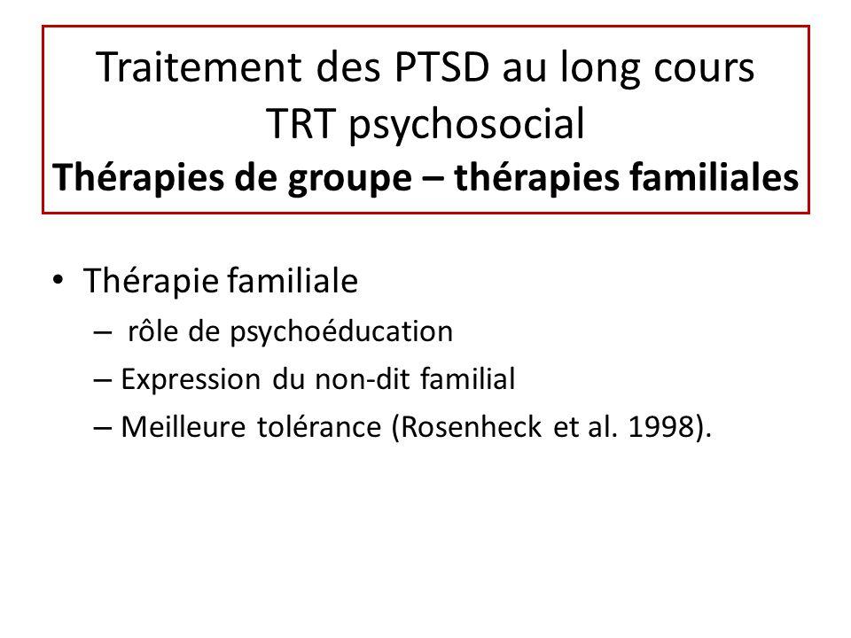 Traitement des PTSD au long cours TRT psychosocial Thérapies de groupe – thérapies familiales Thérapie familiale – rôle de psychoéducation – Expression du non-dit familial – Meilleure tolérance (Rosenheck et al.
