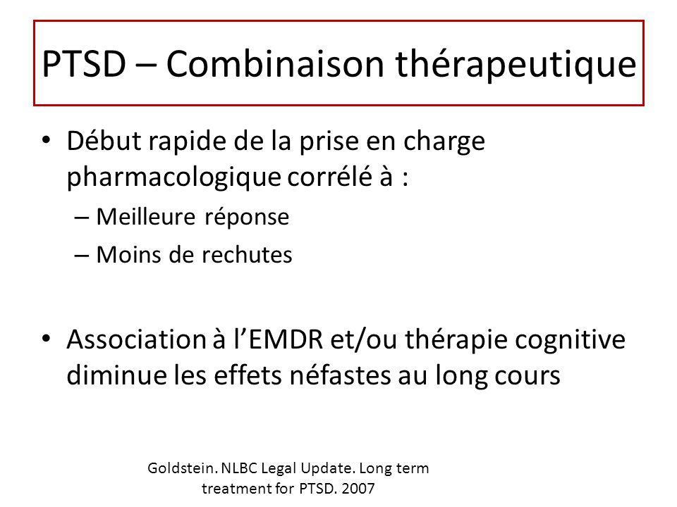 PTSD – Combinaison thérapeutique Début rapide de la prise en charge pharmacologique corrélé à : – Meilleure réponse – Moins de rechutes Association à