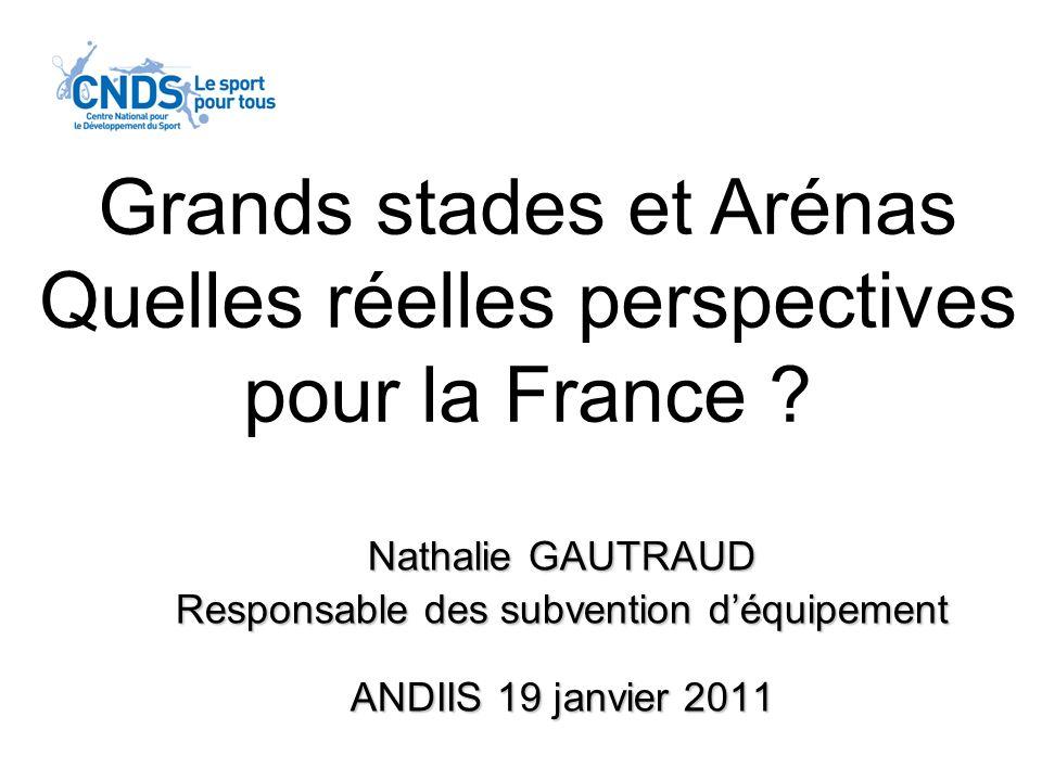 Nathalie GAUTRAUD Responsable des subvention déquipement ANDIIS 19 janvier 2011 Grands stades et Arénas Quelles réelles perspectives pour la France ?
