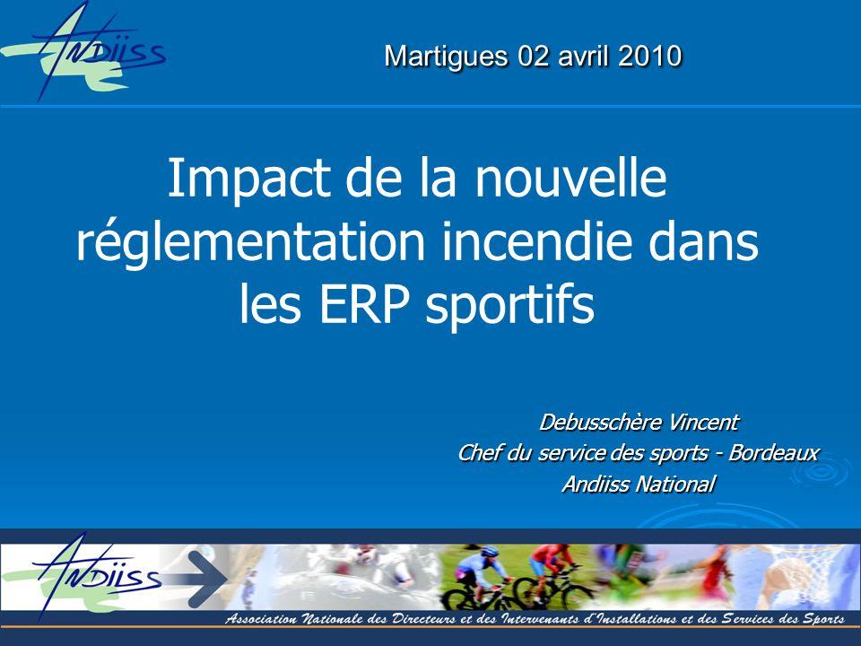 Martigues 02 avril 2010 Martigues 02 avril 2010 Debusschère Vincent Chef du service des sports - Bordeaux Andiiss National Impact de la nouvelle réglementation incendie dans les ERP sportifs