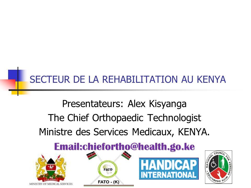 SECTEUR DE LA REHABILITATION AU KENYA Presentateurs: Alex Kisyanga The Chief Orthopaedic Technologist Ministre des Services Medicaux, KENYA.Email:chie