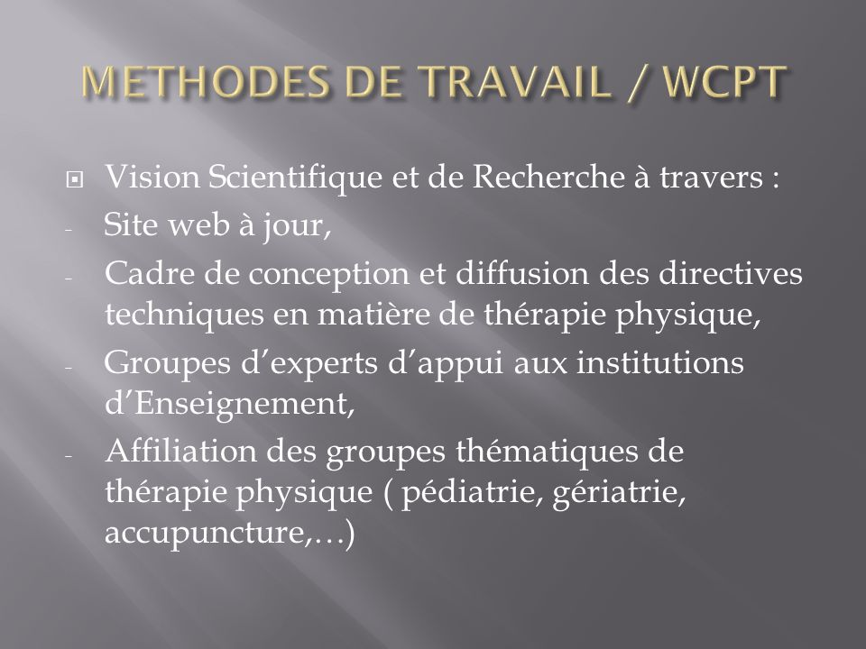 Vision Scientifique et de Recherche à travers : - Site web à jour, - Cadre de conception et diffusion des directives techniques en matière de thérapie physique, - Groupes dexperts dappui aux institutions dEnseignement, - Affiliation des groupes thématiques de thérapie physique ( pédiatrie, gériatrie, accupuncture,…)
