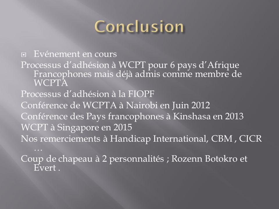 Evénement en cours Processus dadhésion à WCPT pour 6 pays dAfrique Francophones mais déjà admis comme membre de WCPTA Processus dadhésion à la FIOPF Conférence de WCPTA à Nairobi en Juin 2012 Conférence des Pays francophones à Kinshasa en 2013 WCPT à Singapore en 2015 Nos remerciements à Handicap International, CBM, CICR … Coup de chapeau à 2 personnalités ; Rozenn Botokro et Evert.