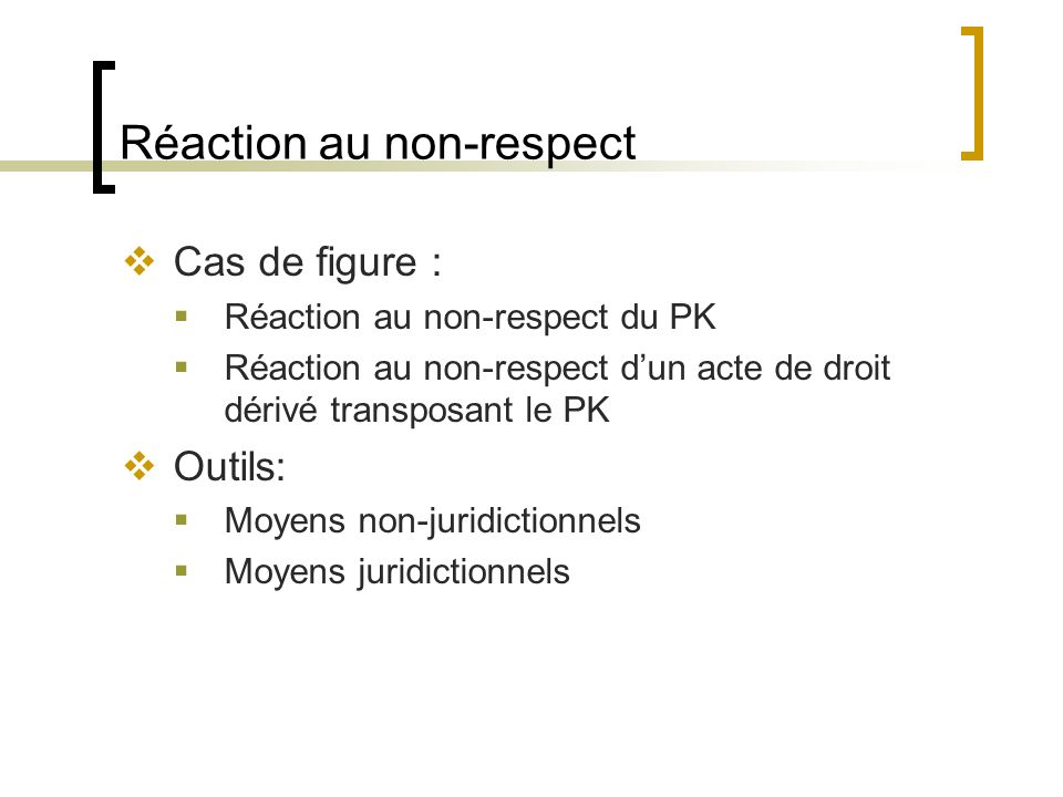 Réaction au non-respect Cas de figure : Réaction au non-respect du PK Réaction au non-respect dun acte de droit dérivé transposant le PK Outils: Moyens non-juridictionnels Moyens juridictionnels