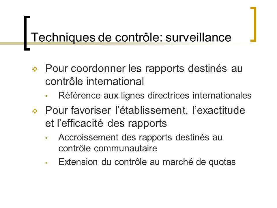 Techniques de contrôle: surveillance Pour coordonner les rapports destinés au contrôle international Référence aux lignes directrices internationales Pour favoriser létablissement, lexactitude et lefficacité des rapports Accroissement des rapports destinés au contrôle communautaire Extension du contrôle au marché de quotas
