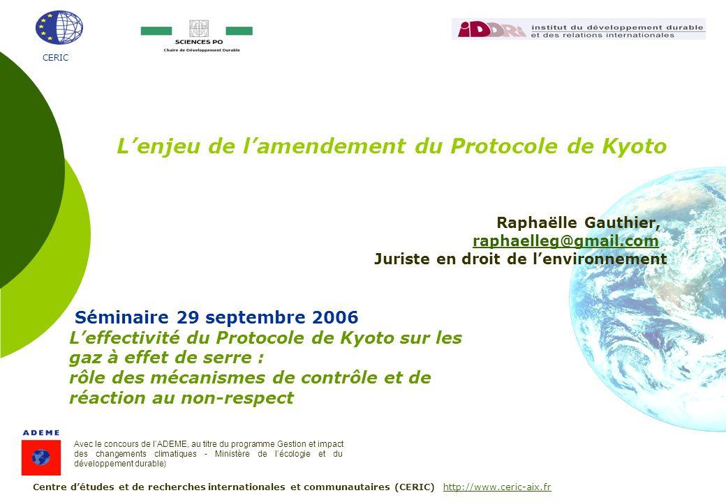 CERIC Séminaire 29 septembre 2006 Leffectivité du Protocole de Kyoto sur les gaz à effet de serre : rôle des mécanismes de contrôle et de réaction au non-respect Avec le concours de lADEME, au titre du programme Gestion et impact des changements climatiques - Ministère de lécologie et du développement durable) Centre détudes et de recherches internationales et communautaires (CERIC) http://www.ceric-aix.frhttp://www.ceric-aix.fr Lenjeu de lamendement du Protocole de Kyoto Raphaëlle Gauthier, raphaelleg@gmail.com Juriste en droit de lenvironnement