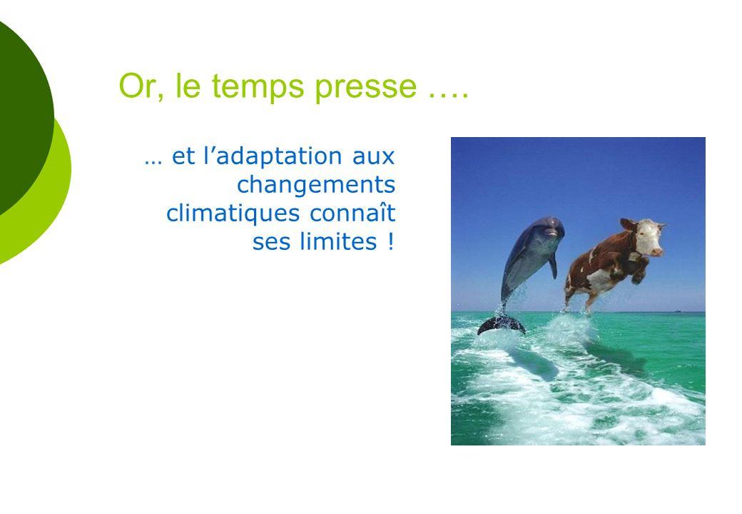 Or, le temps presse …. … et ladaptation aux changements climatiques connaît ses limites !
