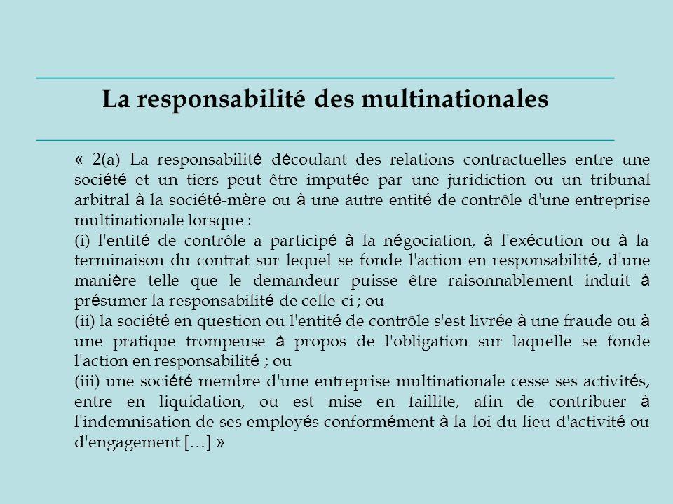 ____________________________________________ La responsabilité des multinationales ____________________________________________ « 2(a) La responsabilit é d é coulant des relations contractuelles entre une soci é t é et un tiers peut être imput é e par une juridiction ou un tribunal arbitral à la soci é t é -m è re ou à une autre entit é de contrôle d une entreprise multinationale lorsque : (i) l entit é de contrôle a particip é à la n é gociation, à l ex é cution ou à la terminaison du contrat sur lequel se fonde l action en responsabilit é, d une mani è re telle que le demandeur puisse être raisonnablement induit à pr é sumer la responsabilit é de celle-ci ; ou (ii) la soci é t é en question ou l entit é de contrôle s est livr é e à une fraude ou à une pratique trompeuse à propos de l obligation sur laquelle se fonde l action en responsabilit é ; ou (iii) une soci é t é membre d une entreprise multinationale cesse ses activit é s, entre en liquidation, ou est mise en faillite, afin de contribuer à l indemnisation de ses employ é s conform é ment à la loi du lieu d activit é ou d engagement [ … ] »