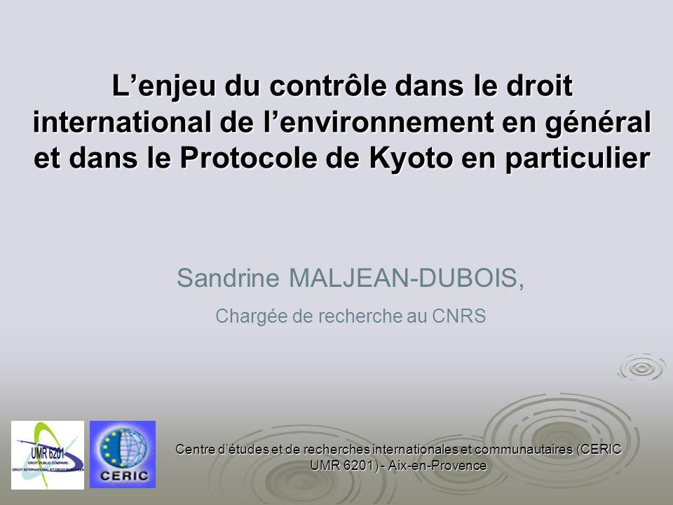 Lenjeu du contrôle dans le droit international de lenvironnement en général et dans le Protocole de Kyoto en particulier Centre détudes et de recherches internationales et communautaires (CERIC UMR 6201) - Aix-en-Provence Sandrine MALJEAN-DUBOIS, Chargée de recherche au CNRS