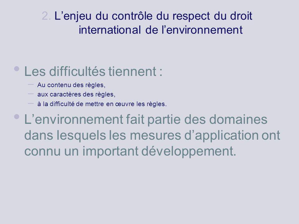 2. Lenjeu du contrôle du respect du droit international de lenvironnement Les difficultés tiennent : – Au contenu des règles, – aux caractères des règ