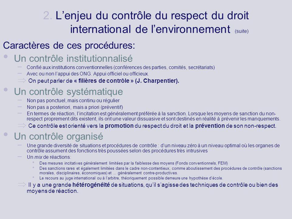 2. Lenjeu du contrôle du respect du droit international de lenvironnement (suite) Caractères de ces procédures: Un contrôle institutionnalisé – Confié
