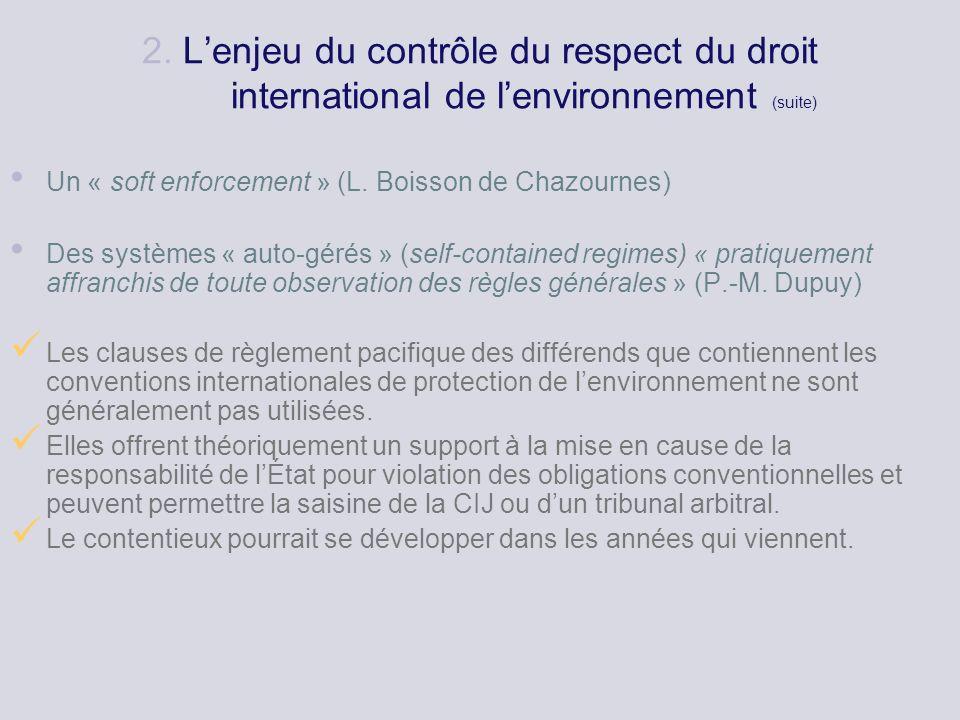 2. Lenjeu du contrôle du respect du droit international de lenvironnement (suite) Un « soft enforcement » (L. Boisson de Chazournes) Des systèmes « au