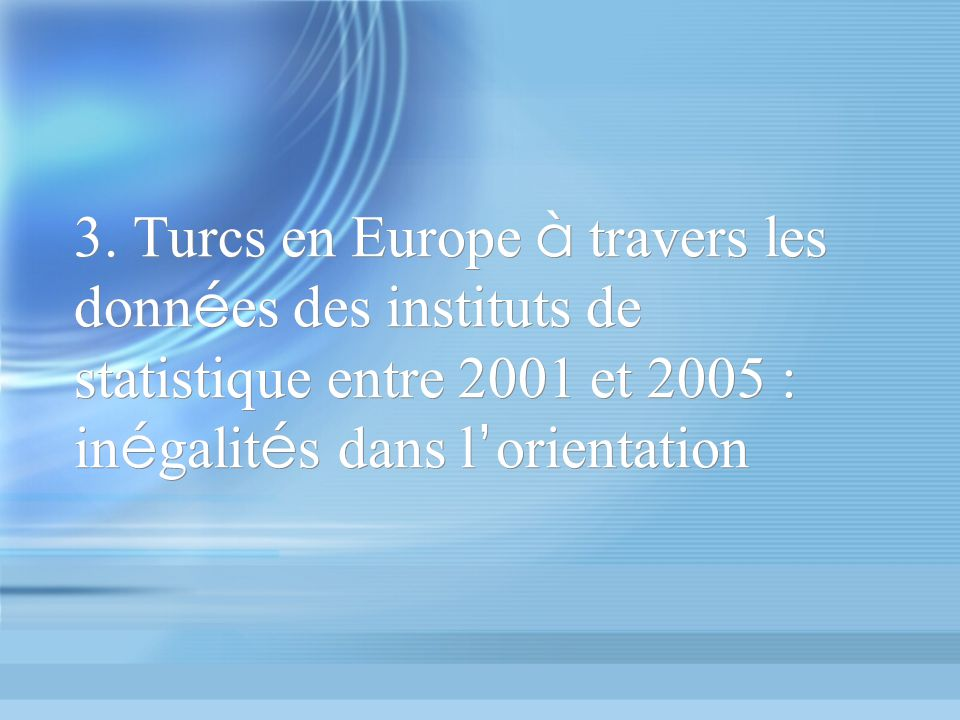 3. Turcs en Europe à travers les donn é es des instituts de statistique entre 2001 et 2005 : in é galit é s dans l orientation