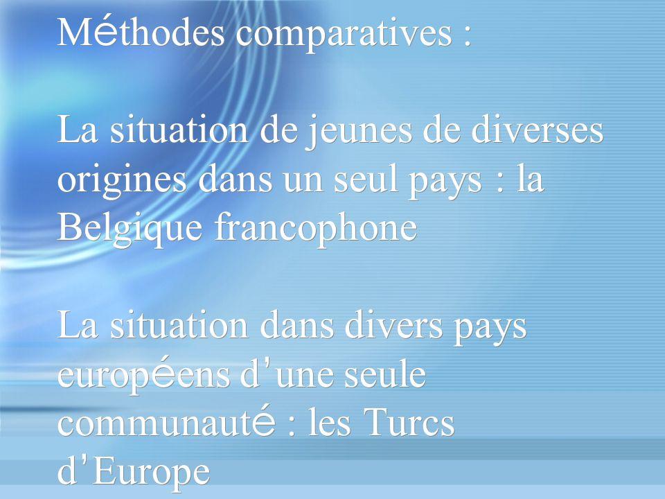 M é thodes comparatives : La situation de jeunes de diverses origines dans un seul pays : la Belgique francophone La situation dans divers pays europ é ens d une seule communaut é : les Turcs d Europe