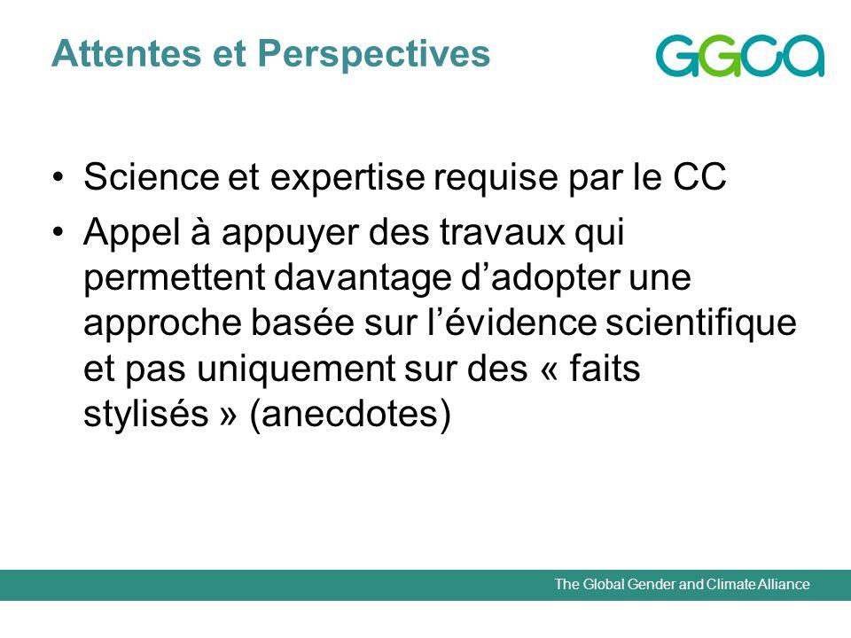 The Global Gender and Climate Alliance Attentes et Perspectives Science et expertise requise par le CC Appel à appuyer des travaux qui permettent davantage dadopter une approche basée sur lévidence scientifique et pas uniquement sur des « faits stylisés » (anecdotes)