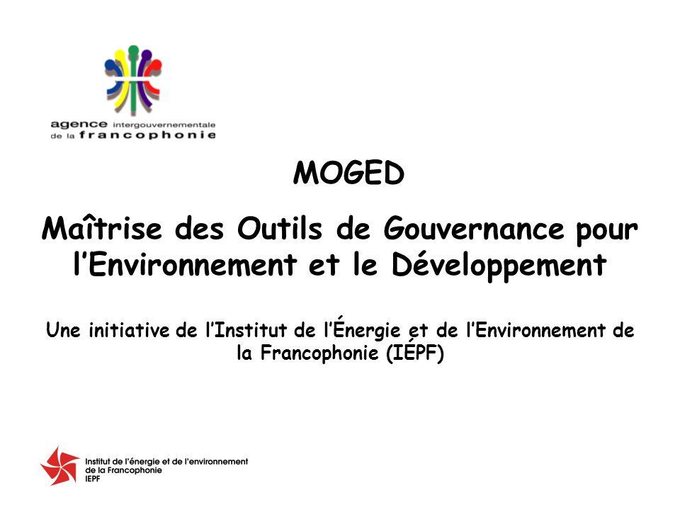 Maîtrise des Outils de Gouvernance pour lEnvironnement et le Développement Une initiative de lInstitut de lÉnergie et de lEnvironnement de la Francophonie (IÉPF) MOGED