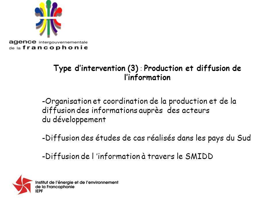 Type dintervention (3) : Production et diffusion de linformation -Organisation et coordination de la production et de la diffusion des informations auprès des acteurs du développement -Diffusion des études de cas réalisés dans les pays du Sud -Diffusion de l information à travers le SMIDD