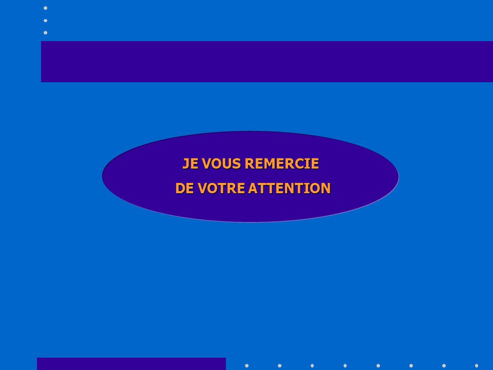 JE VOUS REMERCIE DE VOTRE ATTENTION DE VOTRE ATTENTION