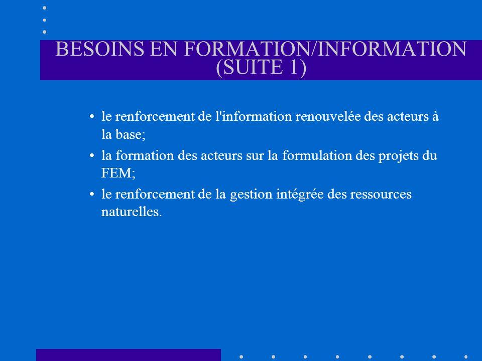 BESOINS EN FORMATION/INFORMATION (SUITE 1) le renforcement de l information renouvelée des acteurs à la base; la formation des acteurs sur la formulation des projets du FEM; le renforcement de la gestion intégrée des ressources naturelles.