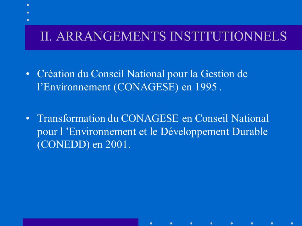 II. ARRANGEMENTS INSTITUTIONNELS Création du Conseil National pour la Gestion de lEnvironnement (CONAGESE) en 1995. Transformation du CONAGESE en Cons