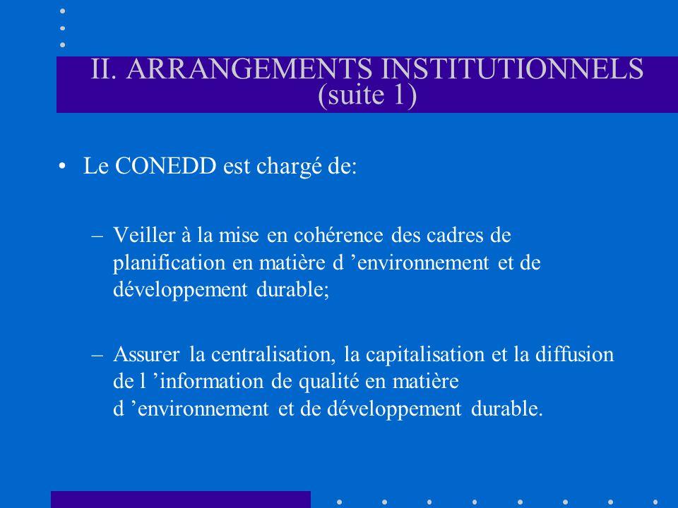 II. ARRANGEMENTS INSTITUTIONNELS (suite 1) Le CONEDD est chargé de: –Veiller à la mise en cohérence des cadres de planification en matière d environne